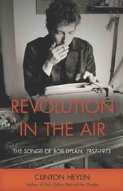 Revolution in the Air: The Songs of Bob Dylan, 1957¿1973 ebook by Heylin, Clinton