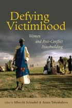 Defying Victimhood: Women and Post-conflict Peacebuilding ebook by United Nations