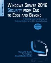 Windows Server 2012 Security from End to Edge and Beyond - Architecting, Designing, Planning, and Deploying Windows Server 2012 Security Solutions ebook by Thomas W Shinder,Yuri Diogenes,Debra Littlejohn Shinder