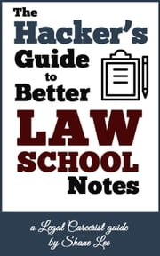 The Hacker's Guide To Better Law School Notes ebook by SHANE LEE