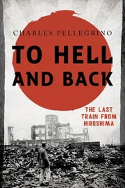 To Hell and Back - The Last Train from Hiroshima ebook by Charles Pellegrino