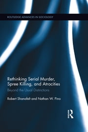 Rethinking Serial Murder, Spree Killing, and Atrocities - Beyond the Usual Distinctions ebook by Robert Shanafelt,Nathan W. Pino