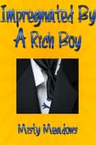 Impregnated By A Rich Boy (Impregnation, Dominant Man) ebook by Misty Meadows