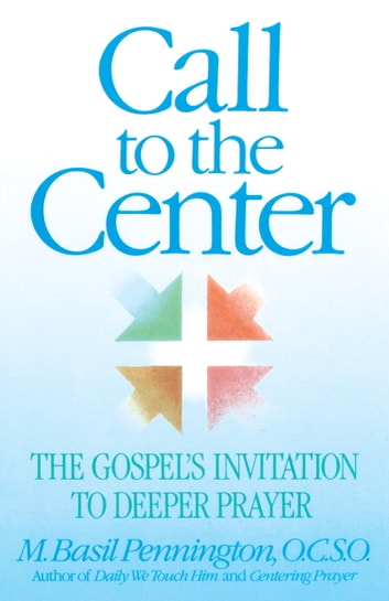 Call to the Center - The Gospel's Invitation to Deeper Prayer ebook by Basil Pennington
