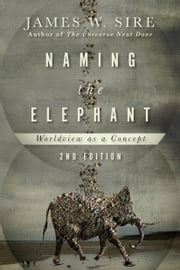 Naming the Elephant - Worldview as a Concept ebook by James W. Sire