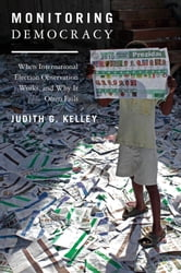 Monitoring Democracy - When International Election Observation Works, and Why It Often Fails ebook by Judith G. Kelley