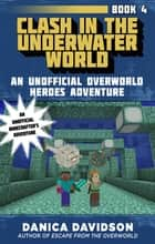 Clash in the Underwater World - An Unofficial Overworld Heroes Adventure, Book Four ebook by Danica Davidson