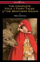 The Complete Folk & Fairy Tales of the Brothers Grimm (Wisehouse Classics - The Complete and Authoritative Edition) 電子書 by Wilhelm Grimm, Jacob Grimm