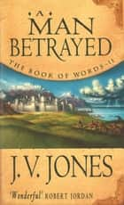 A Man Betrayed - Book 2 of the Book of Words ebook by J. V. Jones