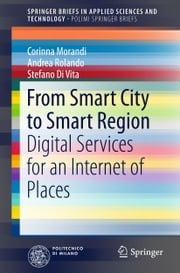 From Smart City to Smart Region - Digital Services for an Internet of Places ebook by Corinna Morandi, Andrea Rolando, Stefano Di Vita