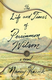 The Life and Times of Persimmon Wilson - A Novel ebook by Nancy Peacock