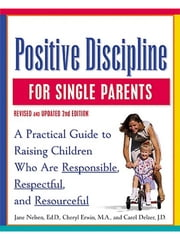 Positive Discipline for Single Parents, Revised and Updated 2nd Edition - Nurturing Cooperation, Respect, and Joy in Your Single-Parent Family ebook by Jane Nelsen, Ed.D.,Cheryl Erwin,Carol Delzer