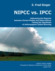 NIPCC vs. IPCC - Addressing the Disparity between Climate Models and Observations: Testing the Hypothesis of Anthropogenic Global Warming ebook by S. Fred Singer