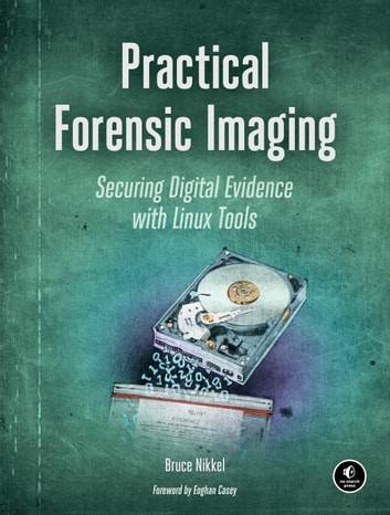 Practical Forensic Imaging - Securing Digital Evidence with Linux Tools eBook by Bruce Nikkel