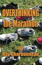 Overthinking the Marathon ebook by Ray Charbonneau