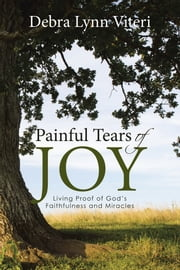 Painful Tears of Joy - Living Proof of God's Faithfulness and Miracles ebook by Debra Lynn Viteri