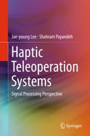 Haptic Teleoperation Systems - Signal Processing Perspective ebook by Jae-young Lee,Shahram Payandeh