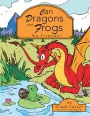 Can Dragons and Frogs Be Friends? ebook by Trudi Carter