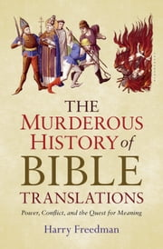 The Murderous History of Bible Translations - Power, Conflict, and the Quest for Meaning ebook by Harry Freedman