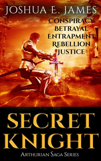 Secret Knight: Conspiracy - Betrayal - Entrapment - Rebellion – Justice - Arthurian Saga Series ebook by Joshua Elliot James