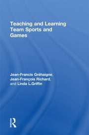 Teaching and Learning Team Sports and Games ebook by Jean-Francis Gréhaigne,Jean-François Richard,Linda L. Griffin