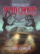 Road Ghosts - Omnibus Edition ebook by E. Chris Garrison