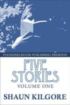 Five Stories: Volume One ebook by Shaun Kilgore