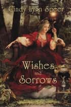 Wishes and Sorrows - Myth and Magic ebook by Cindy Lynn Speer