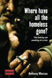 Where Have All the Homeless Gone? - The Making and Unmaking of a Crisis ebook by Anthony Marcus