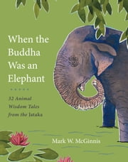 When the Buddha Was an Elephant - 32 Animal Wisdom Tales from the Jataka ebook by Mark W. McGinnis