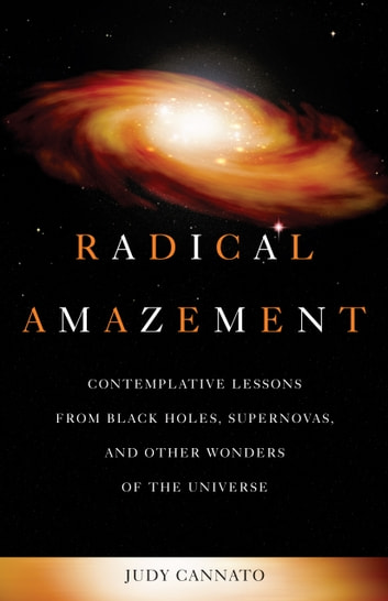 Radical Amazement - Contemplative Lessons from Black Holes, Supernovas, and Other Wonders of the Universe ebook by Judy Cannato