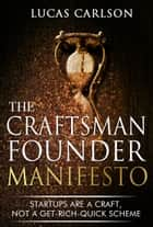 Craftsman Founder Manifesto - Startups Are a Craft, Not a Get-Rich-Quick Scheme ebook by Lucas Carlson