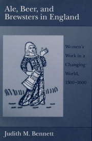 Ale, Beer, and Brewsters in England: Women's Work in a Changing World, 1300-1600 ebook by Judith M. Bennett