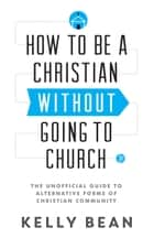 How to Be a Christian without Going to Church - The Unofficial Guide to Alternative Forms of Christian Community ebook by Kelly Bean