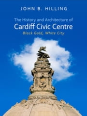 The History and Architecture of Cardiff Civic Centre: Black Gold, White City ebook by Hilling, John B.