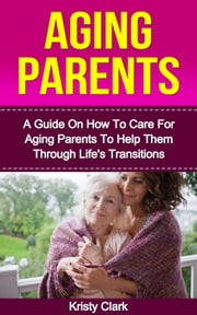 Aging Parents - A Guide On How To Care For Aging Parents To Help Them Through Life's Transitions - Aging Book Series, #3 ebook by Kristy Clark