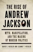 The Rise of Andrew Jackson - Myth, Manipulation, and the Making of Modern Politics ebook by David S. Heidler, Jeanne T. Heidler