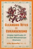 Cleansing Rites of Curanderismo - Limpias Espirituales of Ancient Mesoamerican Shamans ebook by