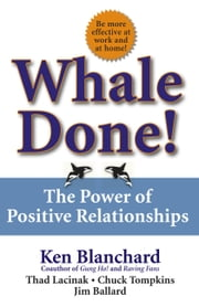 Whale Done! - The Power of Positive Relationships ebook by Kenneth Blanchard, Ph.D.,Thad Lacinak,Chuck Tompkins,Jim Ballard