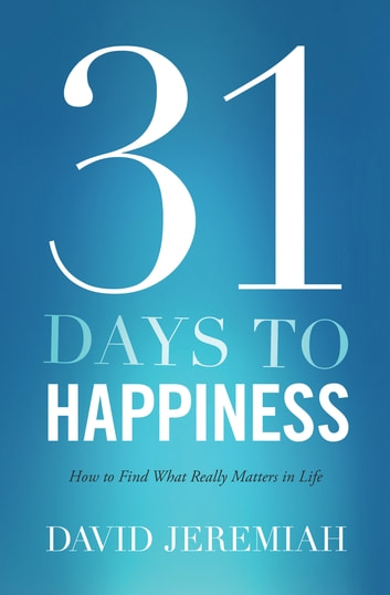 31 Days To Happiness - How to Find What Really Matters in Life ebook by David Jeremiah