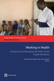 Working in Health: Financing and Managing the Public Sector Health Workforce ebook by Vujicic, Marko