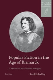Popular Fiction in the Age of Bismarck - E. Marlitt and her Narrative Strategies ebook by Terrill John May