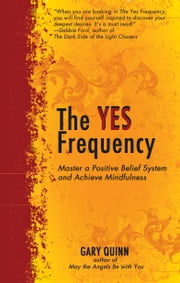 The Yes Frequency - Master a Positive Belief System and Achieve Mindfulness ebook by Gary Quinn
