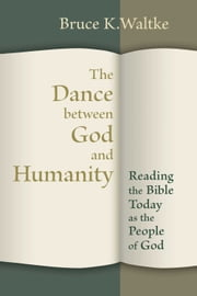 The Dance Between God and Humanity - Reading the Bible Today as the People of God ebook by Bruce K. Waltke