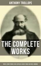 The Complete Works of Anthony Trollope: Novels, Short Stories, Plays, Articles, Essays, Travel Sketches & Memoirs - The Chronicles of Barsetshire, The Palliser Novels, The Warden, Doctor Thorne, Framley Parsonage, The Small House at Allington, Can You Forgive Her?, The Prime Minister… ebook by Anthony Trollope