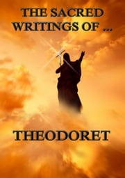 The Sacred Writings of Theodoret - Extended Annotated Edition ebook by Theodoret,Bloomfield Jackson