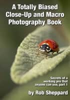 A Totally Biased Close-Up and Macro Photography Book - Secrets of a working pro that anyone can use, part 1 ebook by