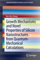 Growth Mechanisms and Novel Properties of Silicon Nanostructures from Quantum-Mechanical Calculations ebook by Rui-Qin Zhang
