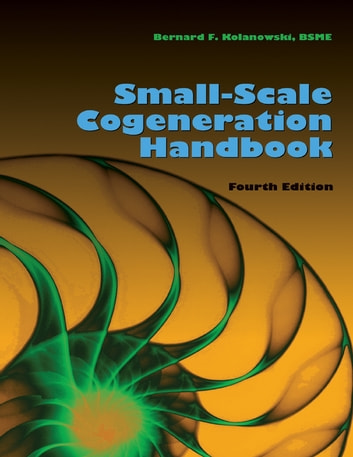 Small-Scale Cogeneration Handbook: Fourth Edition ebook by Bernard F. Kolanowski, BSME