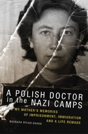 A Polish Doctor in the Nazi Camps - My Mother's Memories of Imprisonment, Immigration, and a Life Remade ebook by Prof. Barbara Rylko-Bauer, Ph.D